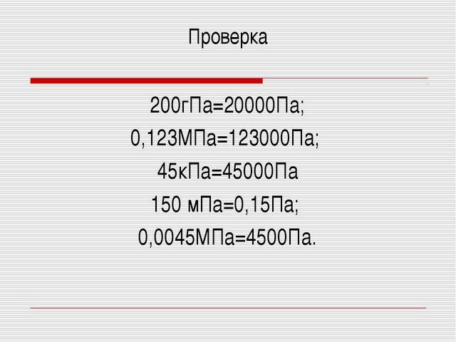 Проверка 200гПа=20000Па; 0,123МПа=123000Па; 45кПа=45000Па 150 мПа=0,15Па; 0,0...