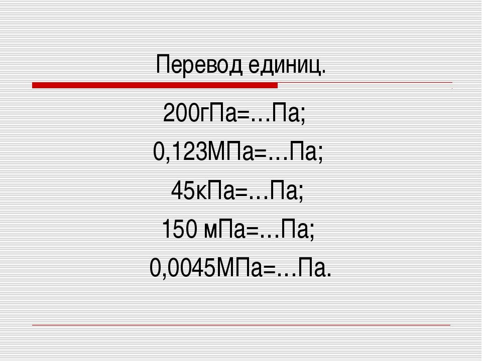 Перевод единиц. 200гПа=…Па; 0,123МПа=…Па; 45кПа=…Па; 150 мПа=…Па; 0,0045МПа=…...
