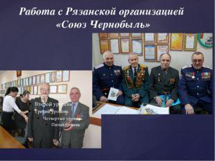 Работа с Рязанской организацией «Союз Чернобыль»