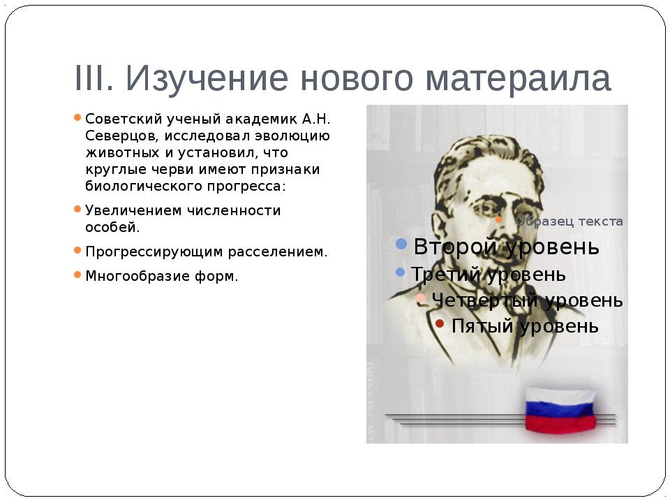 III. Изучение нового матераила Советский ученый академик А.Н. Северцов, иссле...