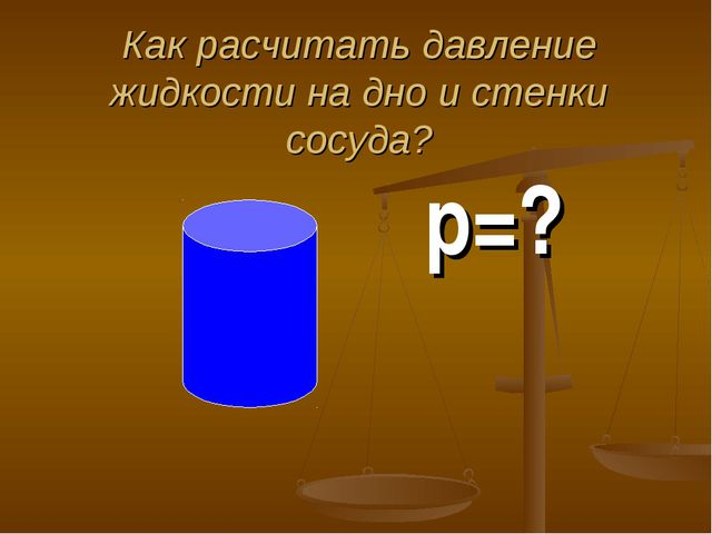 Как расчитать давление жидкости на дно и стенки сосуда? p=?