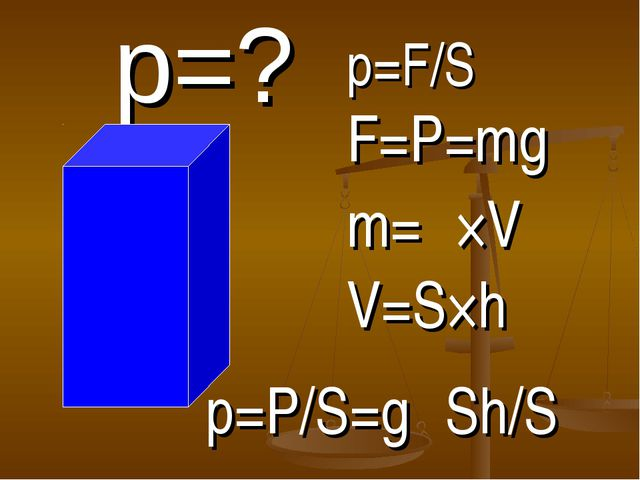 р=? р=F/S F=P=mg m=ρ×V V=S×h p=P/S=gρSh/S
