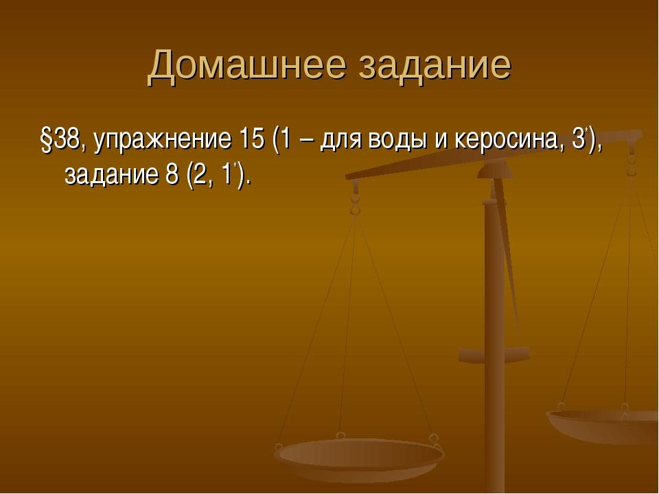 Домашнее задание §38, упражнение 15 (1 – для воды и керосина, 3*), задание 8...