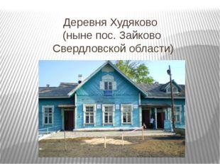 Деревня Худяково (ныне пос. Зайково Свердловской области)
