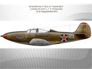 """Истребитель Р-39Q-15 """"Аэрокобра""""  ( номер 44-2547 ) Г. Р. Речкалова. 16-й"""