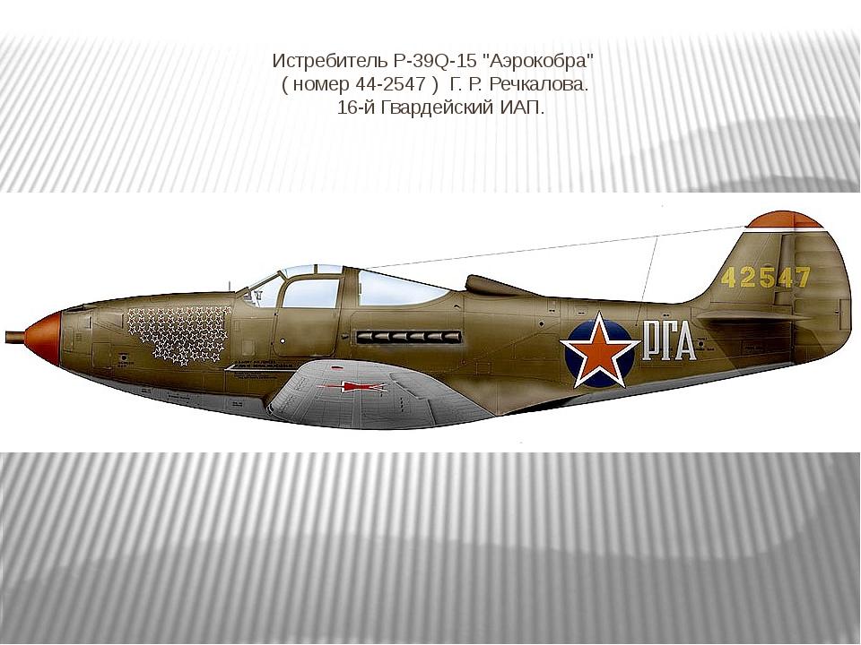 """Истребитель Р-39Q-15 """"Аэрокобра""""  ( номер 44-2547 ) Г. Р. Речкалова. 16-й..."""