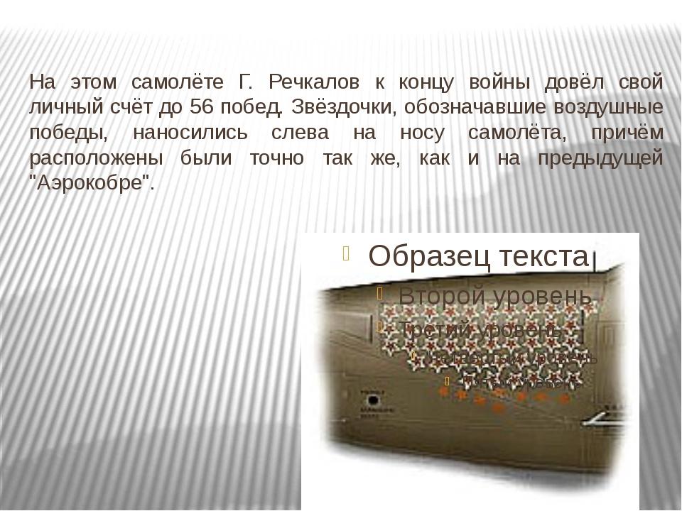 На этом самолёте Г. Речкалов к концу войны довёл свой личный счёт до 56 побе...