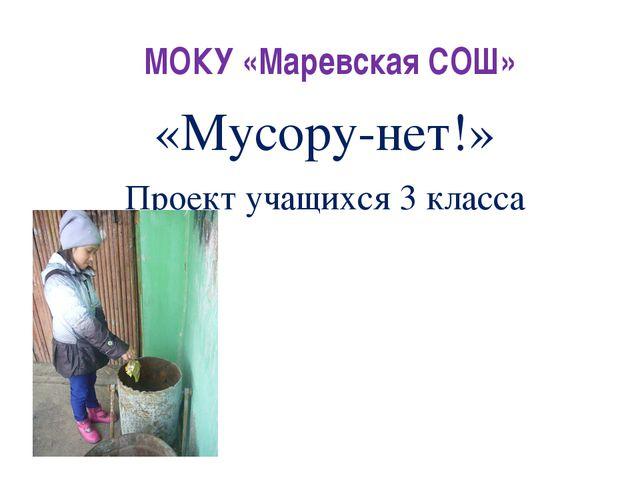 МОКУ «Маревская СОШ» «Мусору-нет!» Проект учащихся 3 класса
