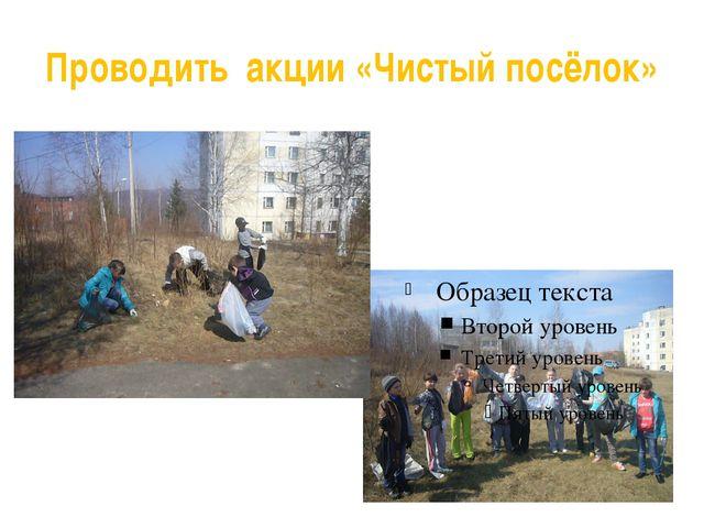 Проводить акции «Чистый посёлок»