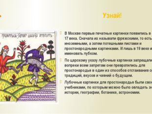 В Москве первые печатные картинки появились в середине 17 века. Сначала их на