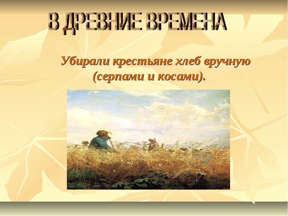 Убирали крестьяне хлеб вручную (серпами и косами).