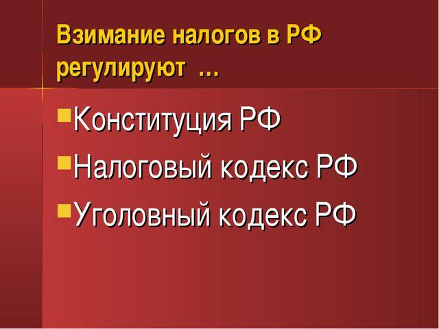 Взимание налогов в РФ регулируют … Конституция РФ Налоговый кодекс РФ Уголовн...