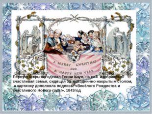 Первую открытку сделал Генри Коул, на ней изображена счастливая семья, сидяща