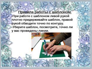 Правила работы с шаблоном. -При работе с шаблоном левой рукой плотно придержи