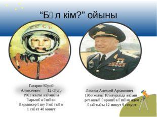 """""""Бұл кім?"""" ойыны Гагарин Юрий Алексеевич 12 сәуір 1961 жылы алғашқы ғарышқа ұ"""