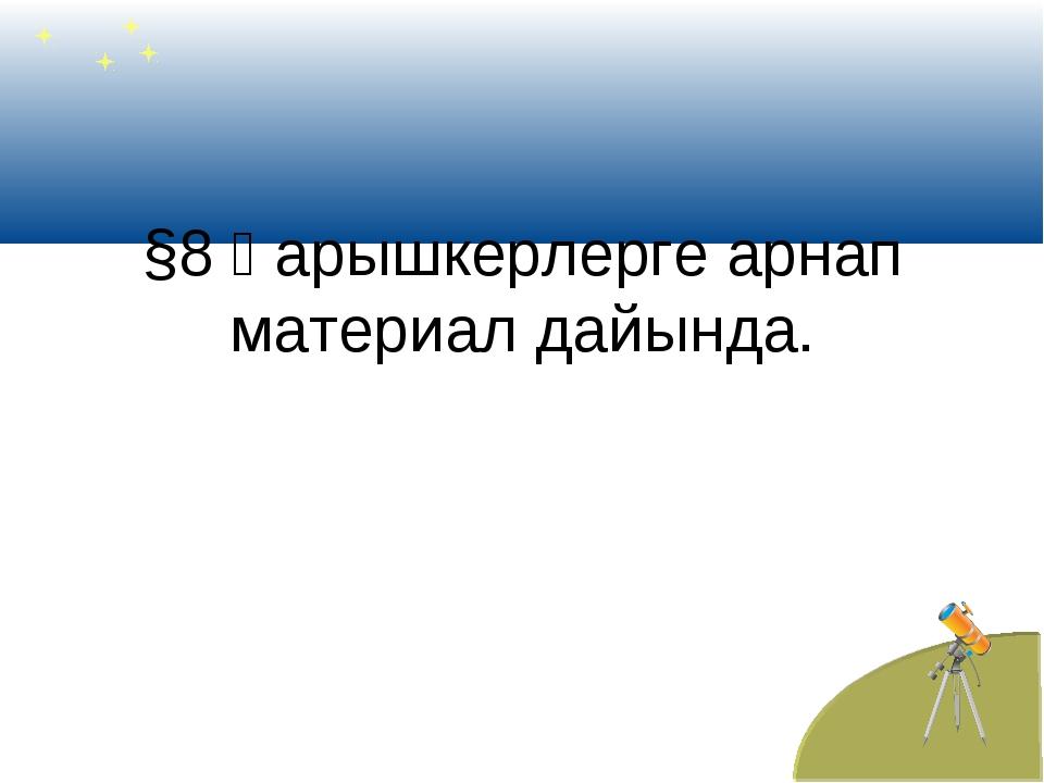 §8 Ғарышкерлерге арнап материал дайында.