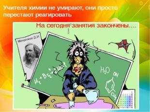 Учителя химии не умирают, они просто перестают реагировать