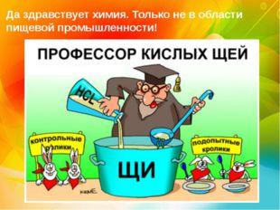 Да здравствует химия. Только не в области пищевой промышленности!
