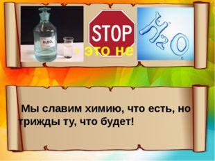 - это не Мы славим химию, что есть, но трижды ту, что будет!