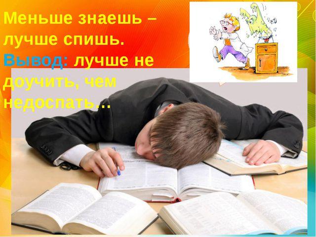 Меньше знаешь – лучше спишь. Вывод: лучше не доучить, чем недоспать…