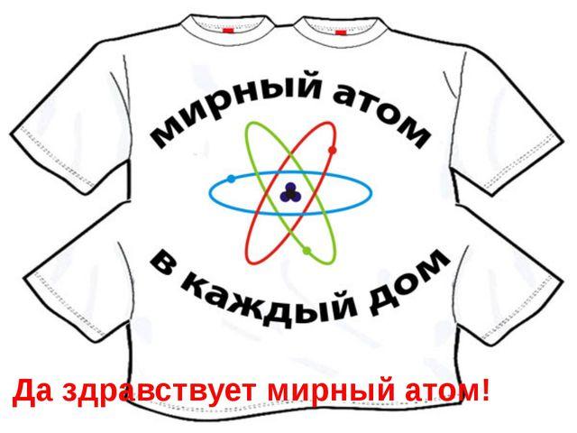 Да здравствует мирный атом!