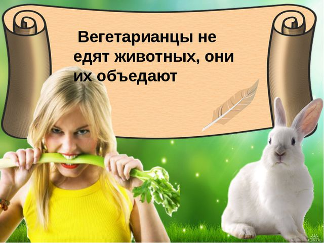 Вегетарианцы не едят животных, они их объедают