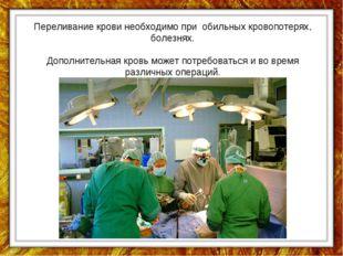 Переливание крови необходимо при обильных кровопотерях, болезнях. Дополнитель