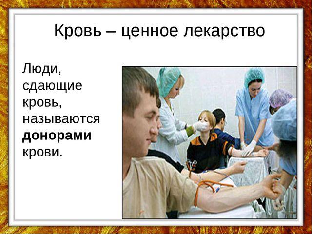 Кровь – ценное лекарство Люди, сдающие кровь, называются донорами крови.