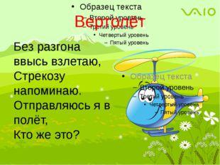 Вертолёт Без разгона ввысь взлетаю, Стрекозу напоминаю. Отправляюсь я в полёт