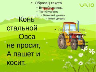 Трактор Конь стальной Овса не просит, А пашет и косит.