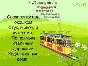 Трамвай Спозаранку под окошком Стук, и звон, и кутерьма. По прямым стальным