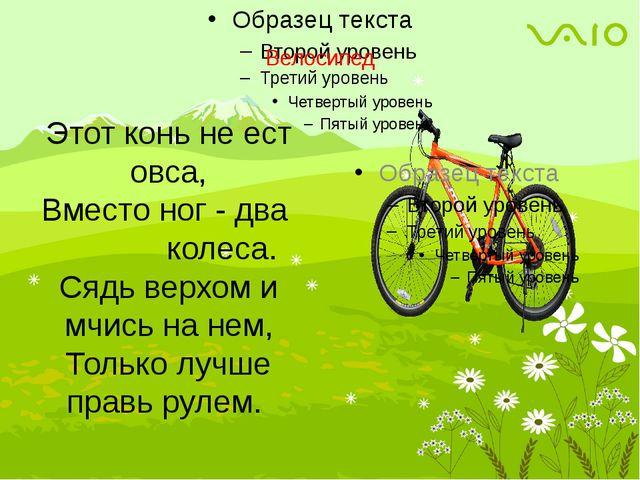 Велосипед Этот конь не ест овса, Вместо ног - два колеса. Сядь верхом и мчис...