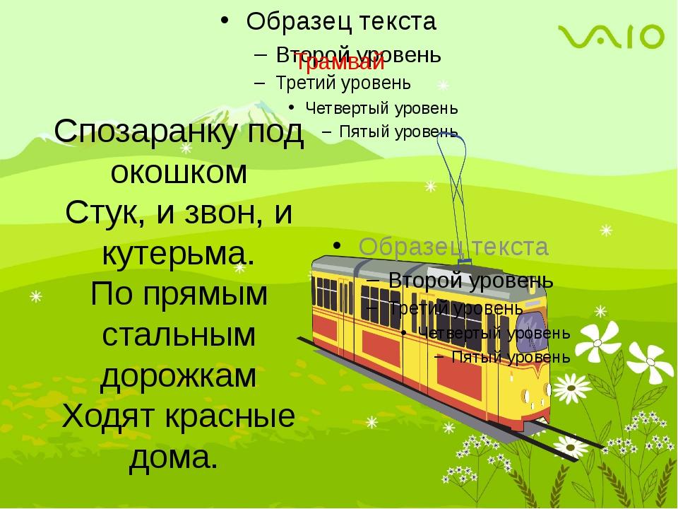 Трамвай Спозаранку под окошком Стук, и звон, и кутерьма. По прямым стальным...