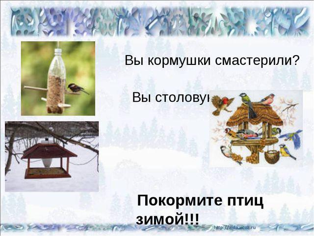 Вы кормушки смастерили? Вы столовую открыли? Покормите птиц зимой!!!