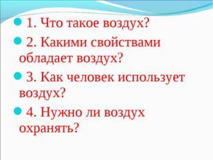 1. Что такое воздух? 2. Какими свойствами обладает воздух? 3. Как человек исп