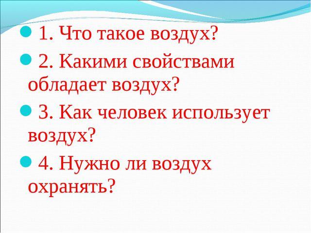 1. Что такое воздух? 2. Какими свойствами обладает воздух? 3. Как человек исп...