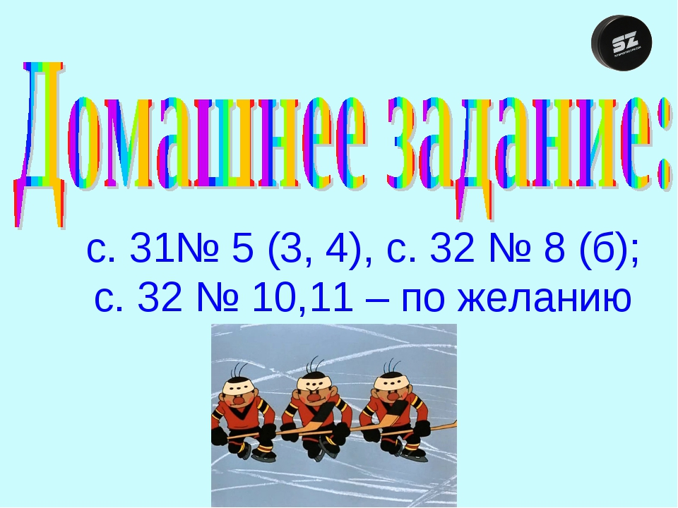 с. 31№ 5 (3, 4), с. 32 № 8 (б); с. 32 № 10,11 – по желанию