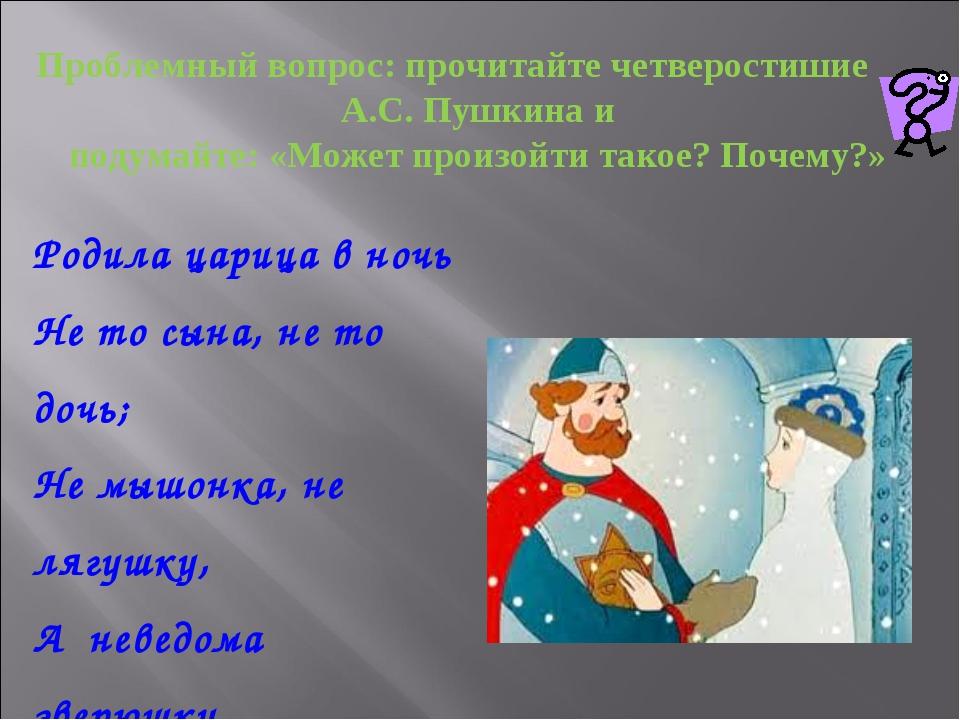 Родила царица в ночь Не то сына, не то дочь; Не мышонка, не лягушку, А неведо...