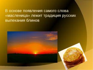 В основе появления самого слова «масленица» лежит традиция русских выпекания