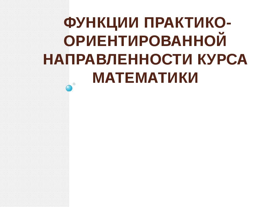 ФУНКЦИИ ПРАКТИКО-ОРИЕНТИРОВАННОЙ НАПРАВЛЕННОСТИ КУРСА МАТЕМАТИКИ