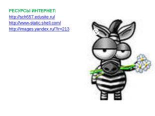 РЕСУРСЫ ИНТЕРНЕТ: http://sch657.edusite.ru/ http://www-static.shell.com/ http