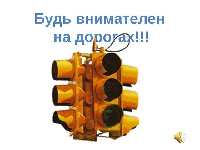 Будь внимателен на дорогах!!!