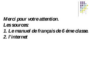 Merci pour votre attention. Les sources: 1. Le manuel de français de 6 éme cl