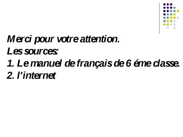 Merci pour votre attention. Les sources: 1. Le manuel de français de 6 éme cl...
