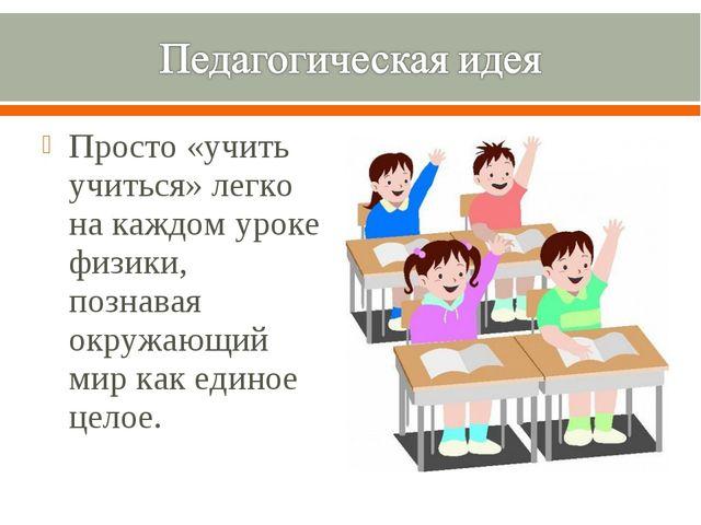 Просто «учить учиться» легко на каждом уроке физики, познавая окружающий мир...
