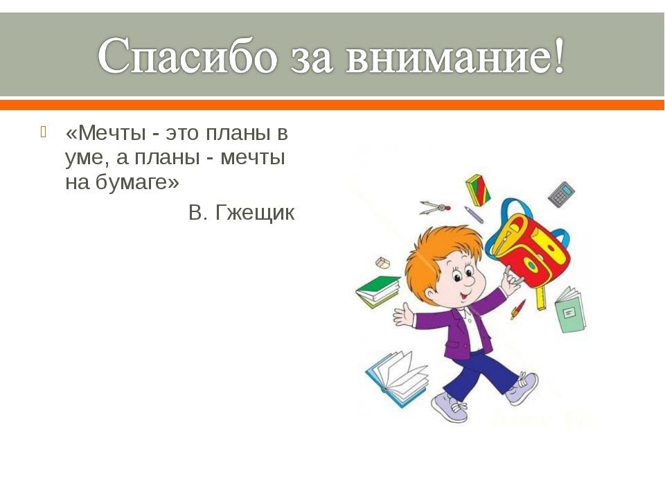 «Мечты - это планы в уме, а планы - мечты на бумаге» В. Гжещик