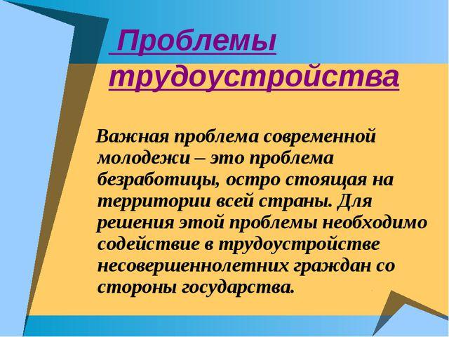 Проблемы трудоустройства Важная проблема современной молодежи – это проблема...