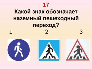 17 Какой знак обозначает наземный пешеходный переход? 1 2 3