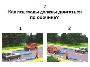 7 Как пешеходы должны двигаться по обочине? 1 2