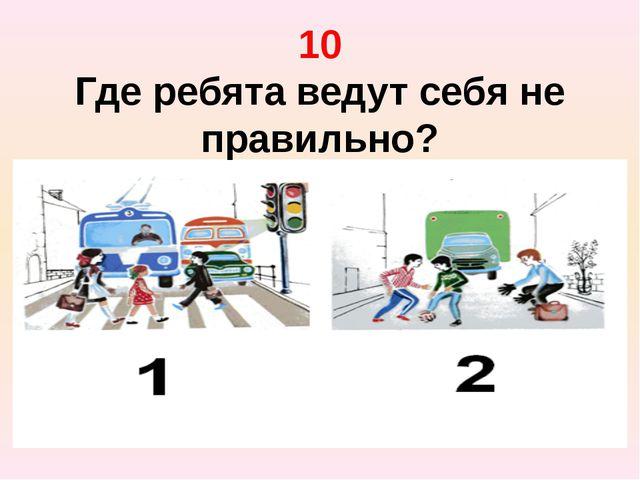 10 Где ребята ведут себя не правильно?